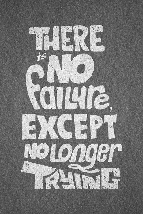 There is no failure, except no longer trying